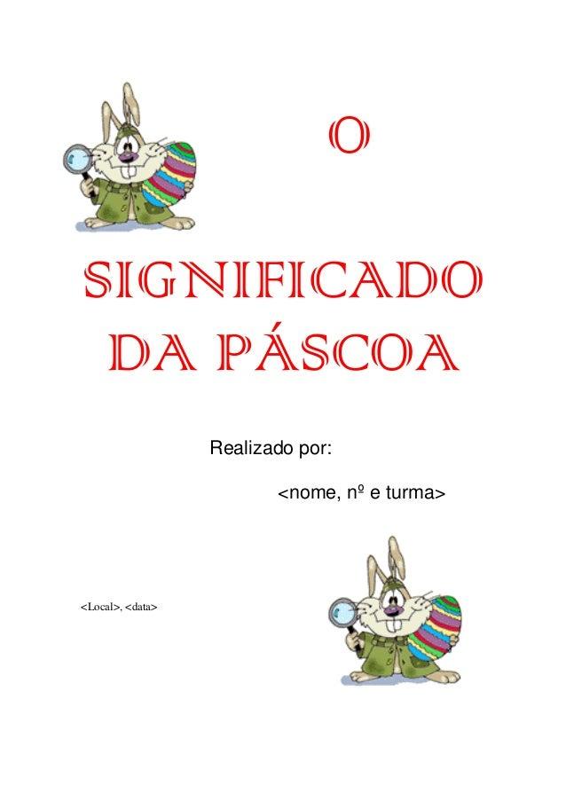 O SIGNIFICADO DA PÁSCOA Realizado por: <nome, nº e turma>  <Local>, <data>