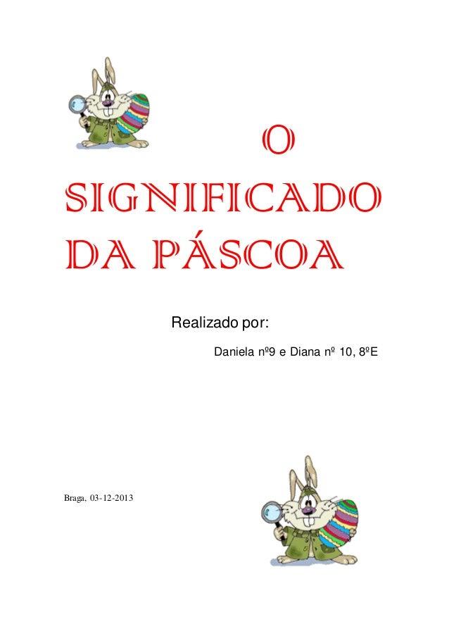 O SIGNIFICADO DA PÁSCOA Realizado por: Daniela nº9 e Diana nº 10, 8ºE  Braga, 03-12-2013