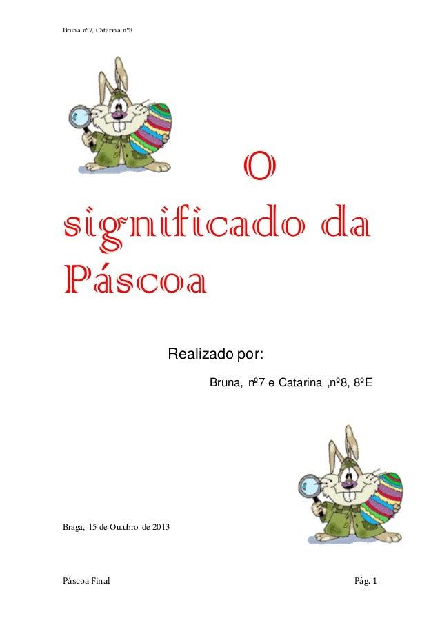 Bruna nº7, Catarina nº8  O significado da Páscoa Realizado por: Bruna, nº7 e Catarina ,nº8, 8ºE  Braga, 15 de Outubro de 2...