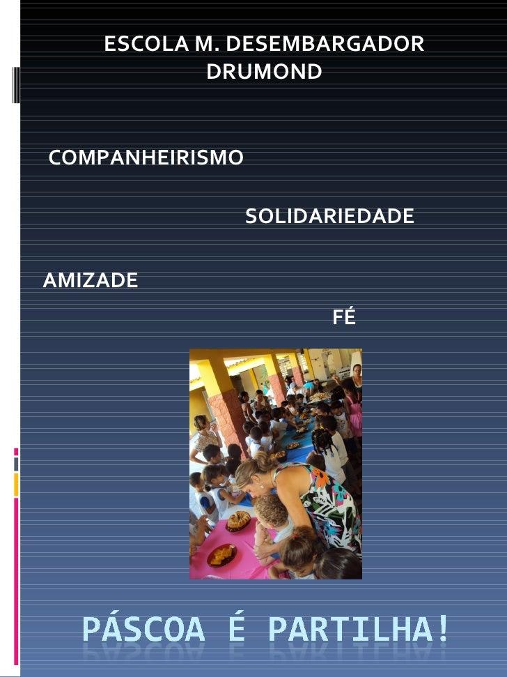 ESCOLA M. DESEMBARGADOR            DRUMONDCOMPANHEIRISMO                 SOLIDARIEDADEAMIZADE                       FÉ