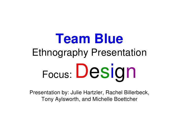 Team BlueEthnography Presentation<br />Focus: Design<br />Presentation by: Julie Hartzler, Rachel Billerbeck, <br />Tony A...