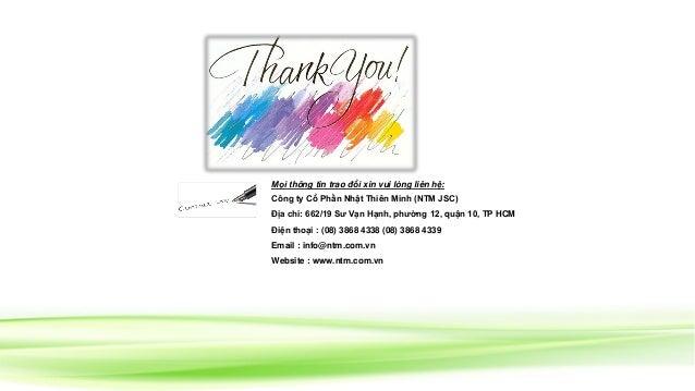 Mọi thông tin trao đổi xin vui lòng liên hệ: Công ty Cổ Phần Nhật Thiên Minh (NTM JSC) Địa chỉ: 662/19 Sư Vạn Hạnh, phường...