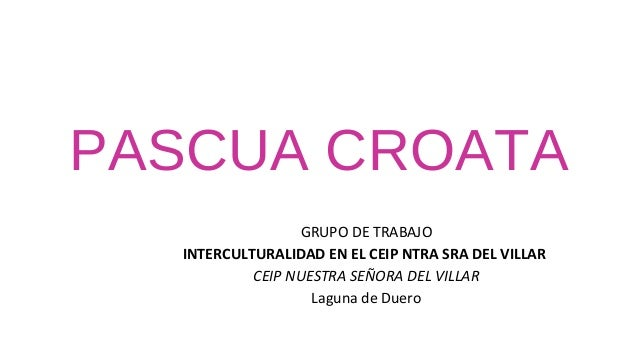 PASCUA CROATA                 GRUPO DE TRABAJO  INTERCULTURALIDAD EN EL CEIP NTRA SRA DEL VILLAR           CEIP NUESTRA SE...