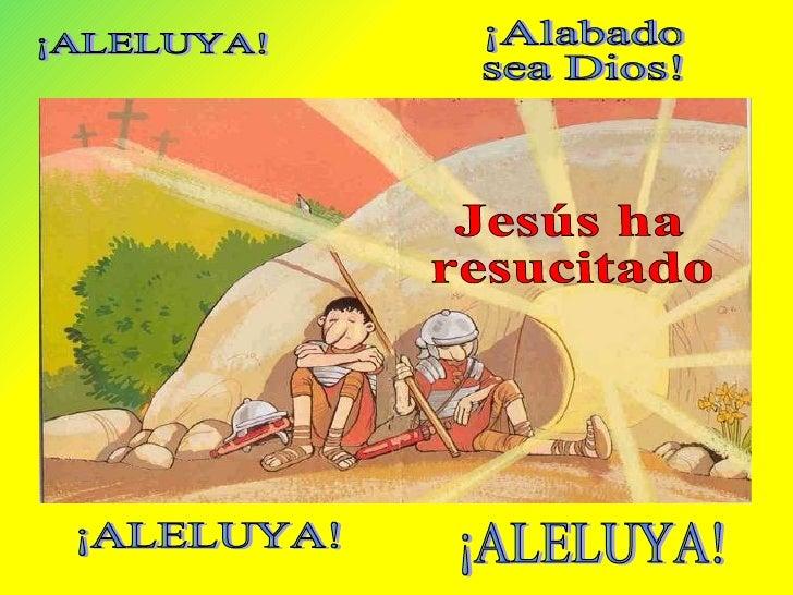 Jesús ha  resucitado ¡ALELUYA! ¡Alabado  sea Dios! ¡ALELUYA! ¡ALELUYA!