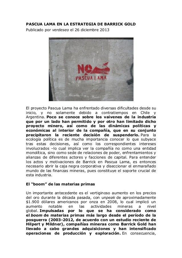 PASCUA LAMA EN LA ESTRATEGIA DE BARRICK GOLD Publicado por verdeseo el 26 diciembre 2013  El proyecto Pascua Lama ha enfre...