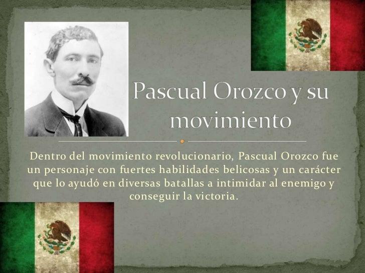 Dentro del movimiento revolucionario, Pascual Orozco fueun personaje con fuertes habilidades belicosas y un carácter que l...