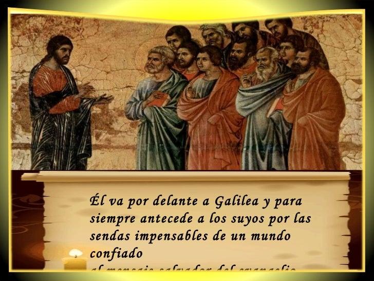 Él va por delante a Galilea y para siempre antecede a los suyos por las sendas impensables de un mundo confiado  al mensaj...