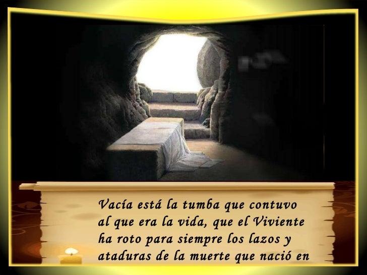 Vacía está la tumba que contuvo  al que era la vida, que el Viviente  ha roto para siempre los lazos y ataduras de la muer...