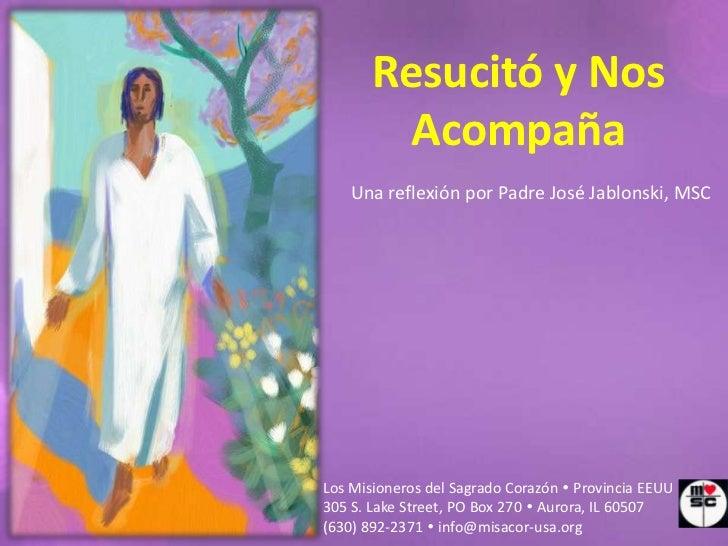 Resucitó y Nos         Acompaña    Una reflexión por Padre José Jablonski, MSCLos Misioneros del Sagrado Corazón  Provinc...