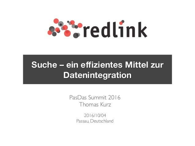 PasDas Summit 2016 Thomas Kurz 2016/10/04 Passau, Deutschland Suche – ein effizientes Mittel zur Datenintegration