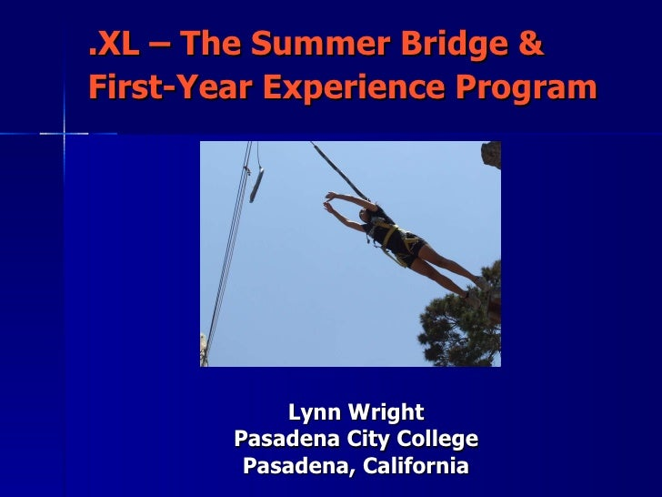.XL – The Summer Bridge & First-Year Experience Program   Lynn Wright Pasadena City College Pasadena, California
