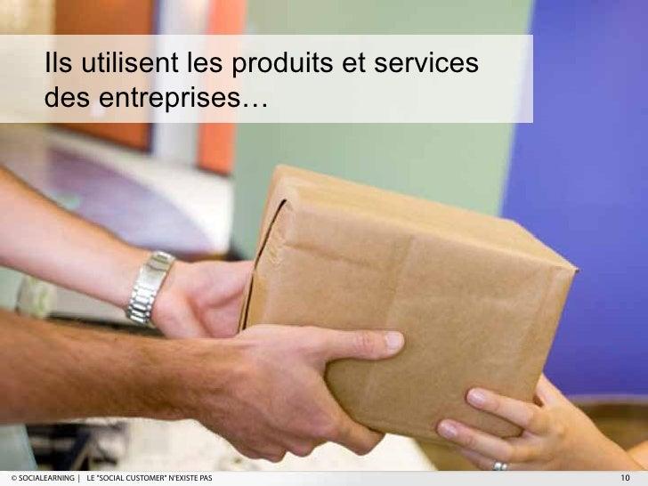 """Ils utilisent les produits et services        des entreprises…© SOCIALEARNING   LE """"SOCIAL CUSTOMER"""" NEXISTE PAS   10"""