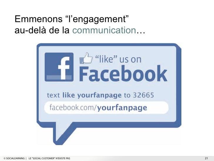 """Emmenons """"l'engagement""""        au-delà de la communication…© SOCIALEARNING   LE """"SOCIAL CUSTOMER"""" NEXISTE PAS   21"""