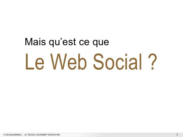 """Mais qu'est ce que                   Le Web Social ?© SOCIALEARNING   LE """"SOCIAL CUSTOMER"""" NEXISTE PAS   5"""