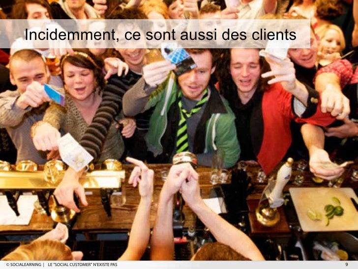 """Incidemment, ce sont aussi des clients© SOCIALEARNING   LE """"SOCIAL CUSTOMER"""" NEXISTE PAS   9"""