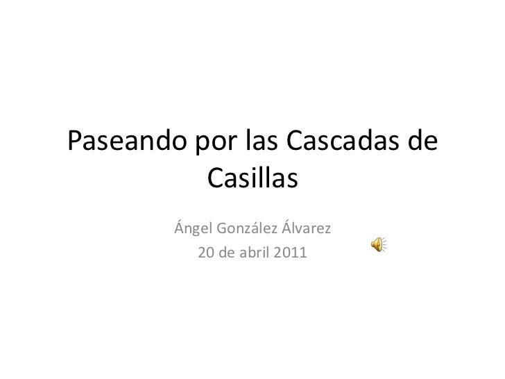 Paseando por las Cascadas de Casillas<br />Ángel González Álvarez<br />20 de abril 2011<br />