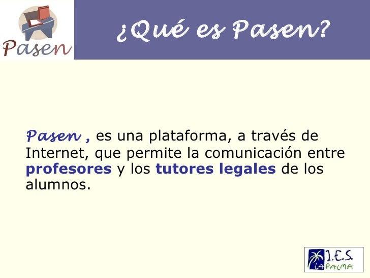 ¿Qué es Pasen? Pasen ,   es una plataforma, a través de Internet, que permite la comunicación entre  profesores  y los  tu...