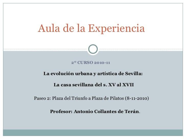 2º CURSO 2010-11 Aula de la Experiencia La evolución urbana y artística de Sevilla:  La casa sevillana del s. XV al XVII P...
