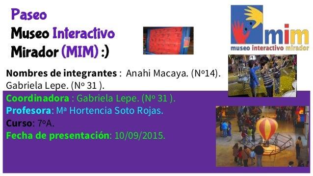 Paseo Museo Interactivo Mirador (MIM) :) Nombres de integrantes : Anahi Macaya. (Nº14). Gabriela Lepe. (Nº 31 ). Coordinad...