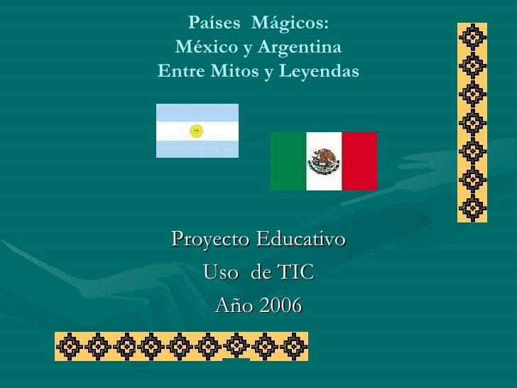 Países  Mágicos: México y Argentina Entre Mitos y Leyendas Proyecto Educativo Uso  de TIC Año 2006