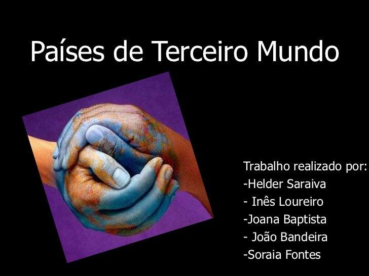 Países de Terceiro Mundo<br />Trabalho realizado por:<br /><ul><li>Helder Saraiva