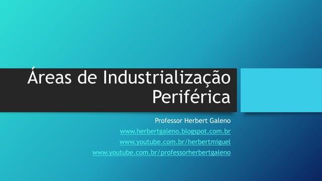Áreas de Industrialização Periférica Professor Herbert Galeno www.herbertgaleno.blogspot.com.br www.youtube.com.br/herbert...