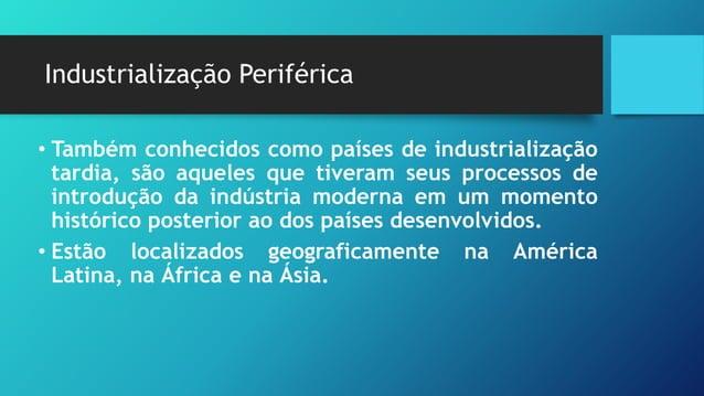 Industrialização Periférica • Também conhecidos como países de industrialização tardia, são aqueles que tiveram seus proce...