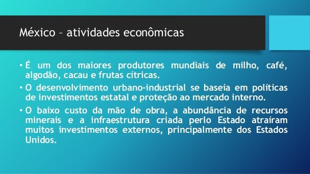 México – Atividades econômicas • Suas regiões industriais se localizam em torno da Cidade do México e Puebla, embora també...