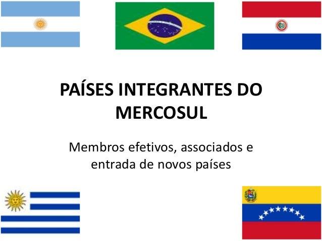 PAÍSES INTEGRANTES DO MERCOSUL Membros efetivos, associados e entrada de novos países