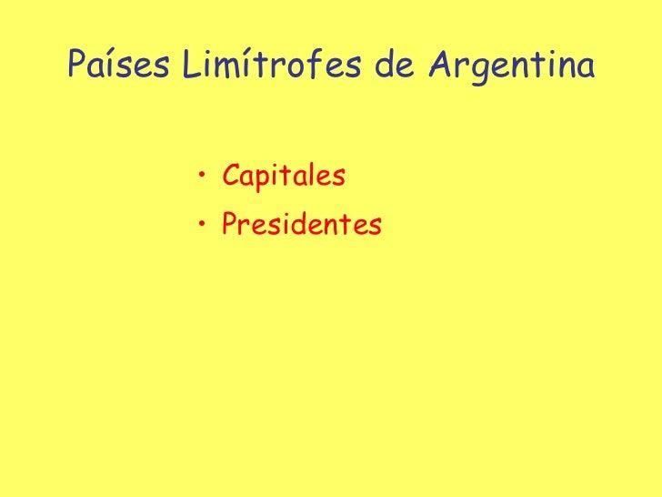 Países Limítrofes de Argentina <ul><li>Capitales </li></ul><ul><li>Presidentes </li></ul>