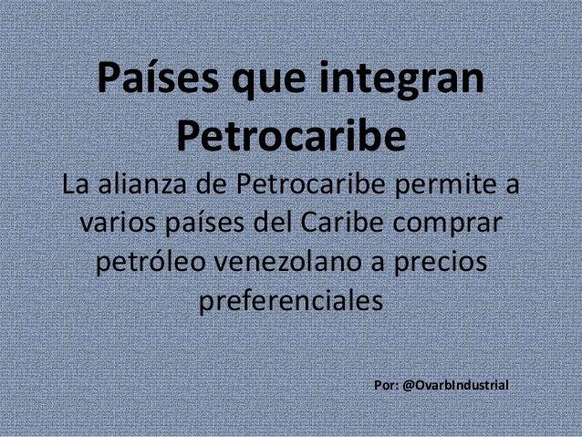 Países que integran Petrocaribe La alianza de Petrocaribe permite a varios países del Caribe comprar petróleo venezolano a...