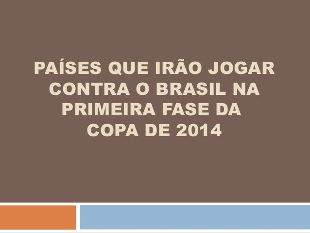 PAÍSES QUE IRÃO JOGAR CONTRA O BRASIL NA PRIMEIRA FASE DA COPA DE 2014