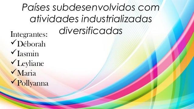 Países subdesenvolvidos com atividades industrializadas diversificadasIntegrantes: Déborah Iasmin Leyliane Maria Poll...