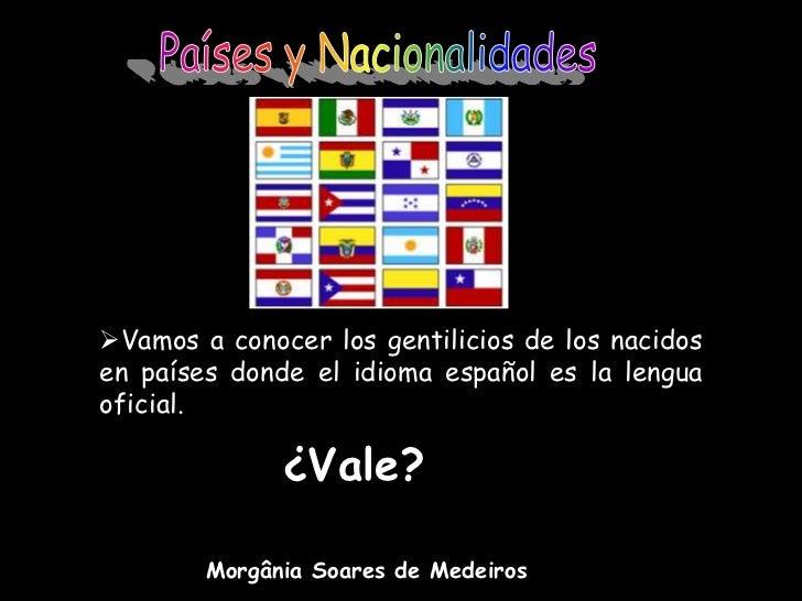 Países y Nacionalidades<br /><ul><li>Vamos a conocer los gentilicios de los nacidos en países donde el idioma español es l...