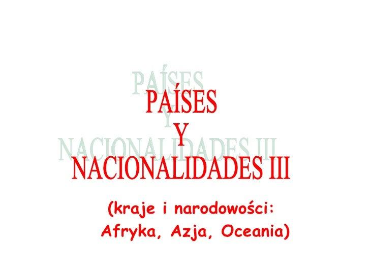 (kraje i narodowo ści:  Afryka, Azja, Oceania ) PAÍSES Y  NACIONALIDADES III