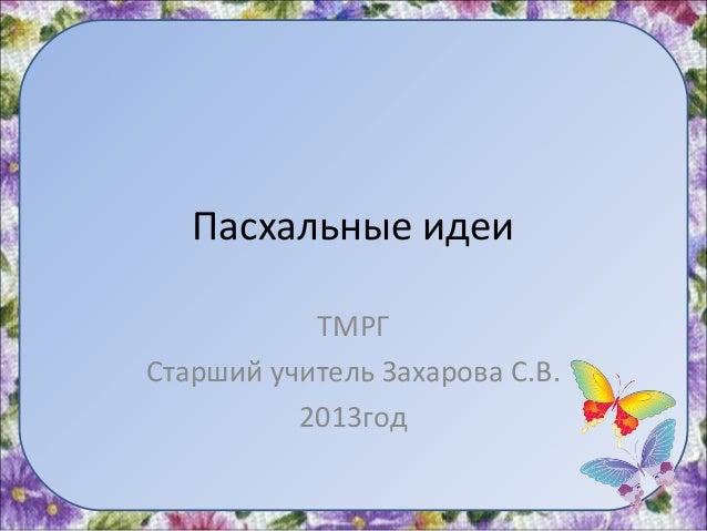 Пасхальные идеиТМРГСтарший учитель Захарова С.В.2013год