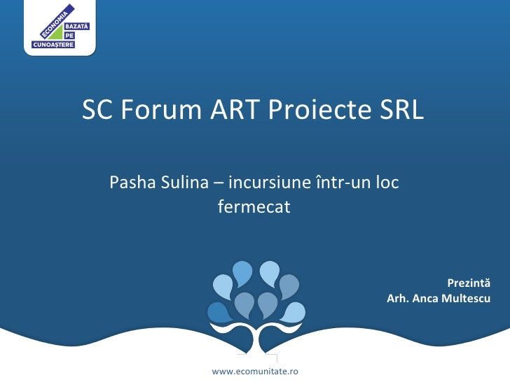SC Forum ART Proiecte SRL  Pasha Sulina – incursiune  î ntr-un loc fermecat www.ecomunitate.ro Prezintă Arh. Anca Multescu