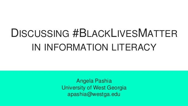 DISCUSSING #BLACKLIVESMATTER IN INFORMATION LITERACY Angela Pashia University of West Georgia apashia@westga.edu