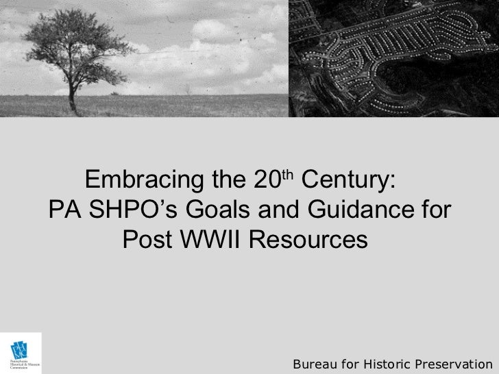 Embracing the 20th Century:PA SHPO's Goals and Guidance for     Post WWII Resources                   Bureau for Historic ...