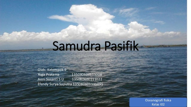 Samudra Pasifik  Oleh: Kelompok 9  Yoga Pratama 135080600111008  Anni Susanti S U 135080600111022  Efendy Surya Saputra 13...