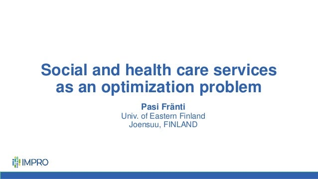Social and health care services as an optimization problem Pasi Fränti Univ. of Eastern Finland Joensuu, FINLAND