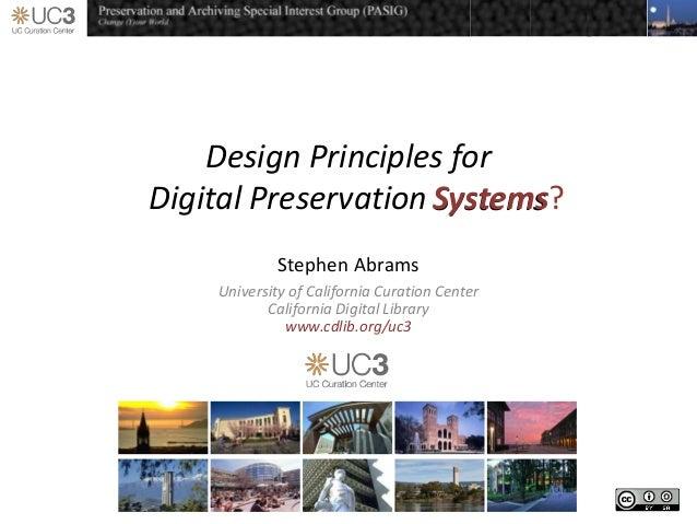 Design Principles forDigital Preservation SystemsStephen AbramsUniversity of California Curation CenterCalifornia Digital ...