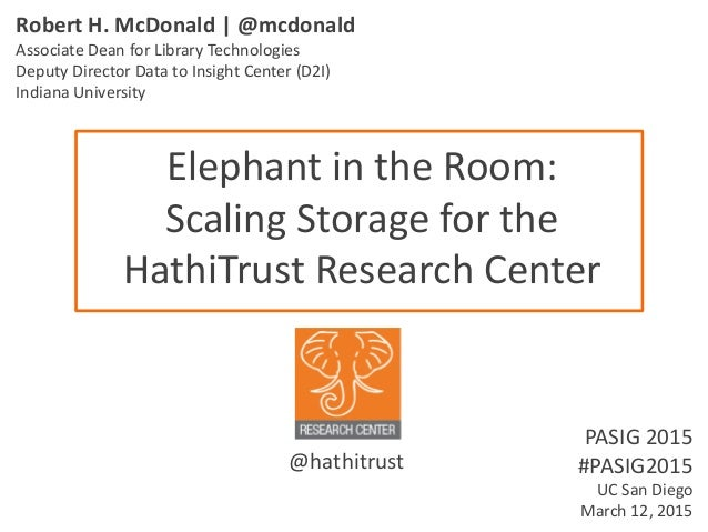 Elephant in the Room: Scaling Storage for the HathiTrust Research Center Robert H. McDonald   @mcdonald Associate Dean for...