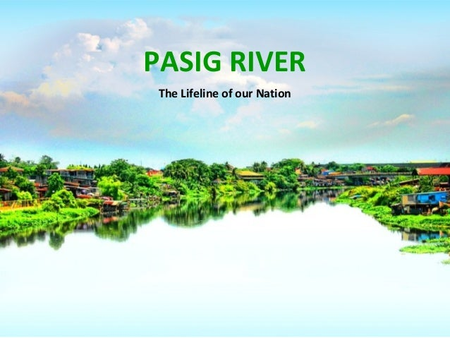 PASIG RIVER The Lifeline of our Nation