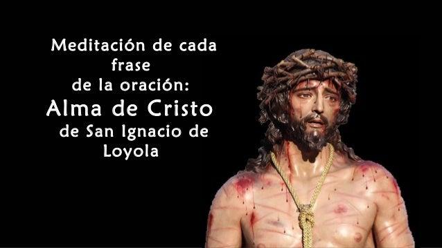 Meditación de cada frase de la oración: Alma de Cristo de San Ignacio de Loyola