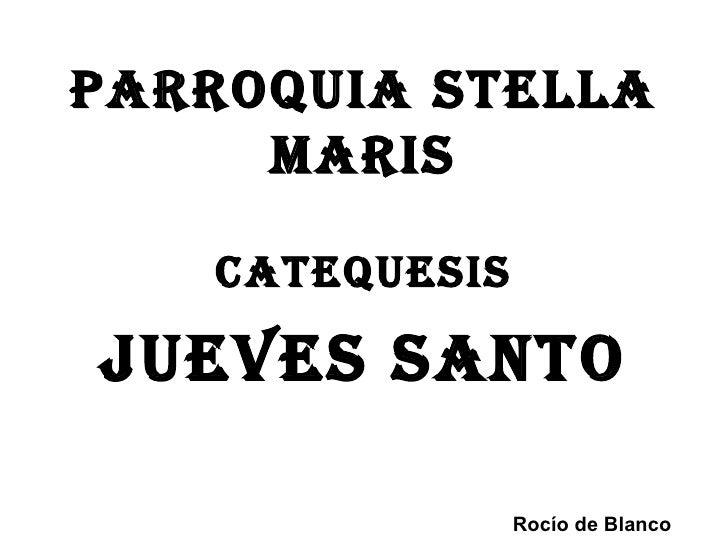 Parroquia Stella     MariS   CatequeSiSJueVeS SaNto                Rocío de Blanco