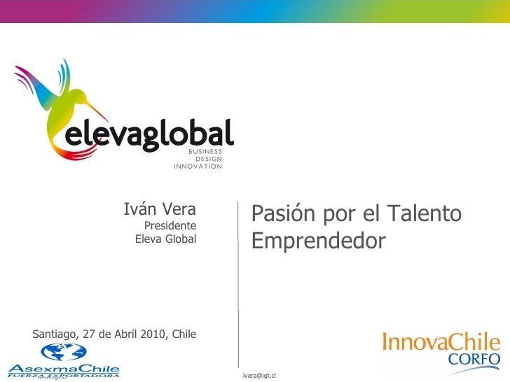 <ul><li>Pasión por el Talento Emprendedor </li></ul>Iván Vera Presidente Eleva Global Santiago, 27 de Abril 2010, Chile