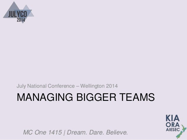 MC One 1415 | Dream. Dare. Believe. MANAGING BIGGER TEAMS July National Conference – Wellington 2014