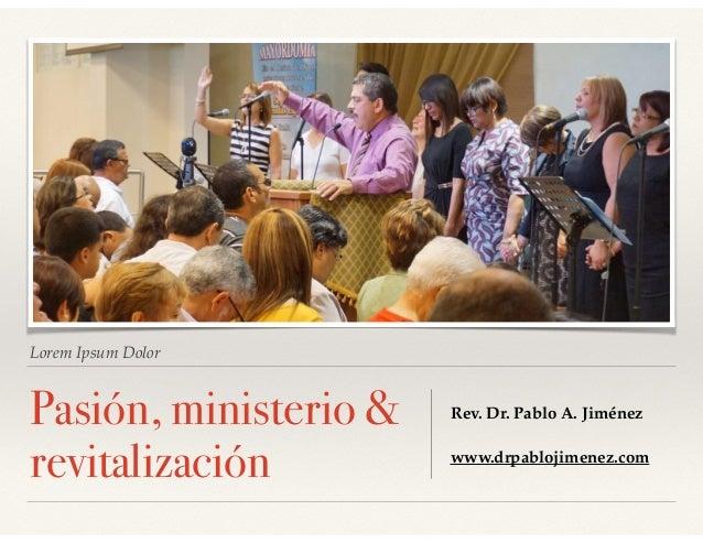 Lorem Ipsum Dolor Pasión, ministerio & revitalización Rev. Dr. Pablo A. Jiménez www.drpablojimenez.com