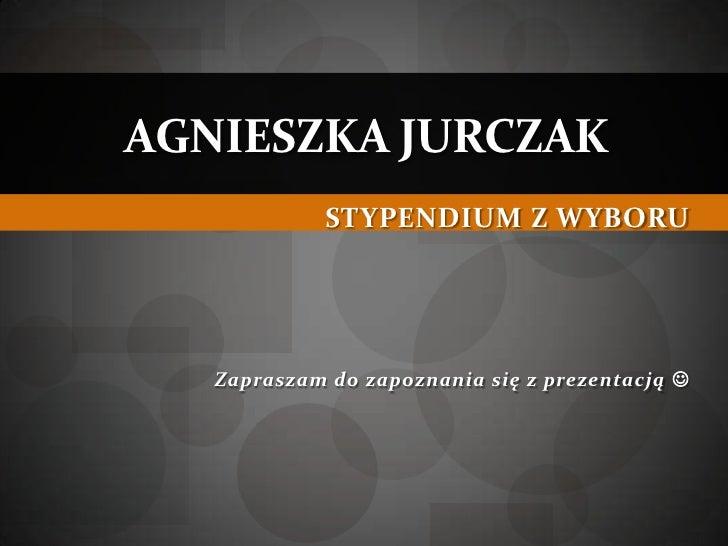 AGNIESZKA JURCZAK             STYPENDIUM Z WYBORU   Zapraszam do zapoznania się z prezentacją 